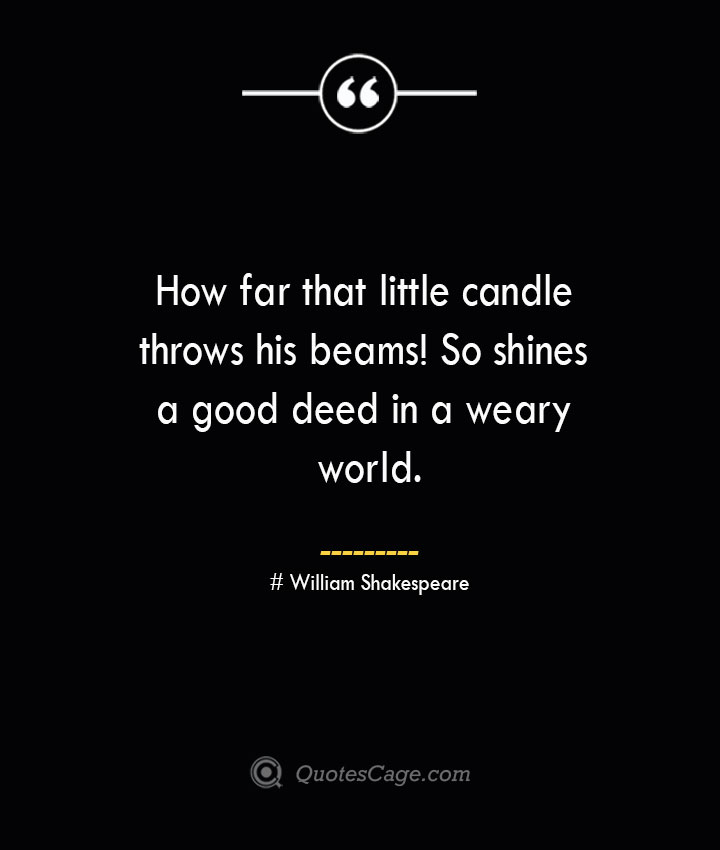 How far that little candle throws his beams So shines a good deed in a weary world. William Shakespeare
