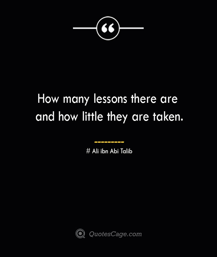 How many lessons there are and how little they are taken.— Ali ibn Abi Talib
