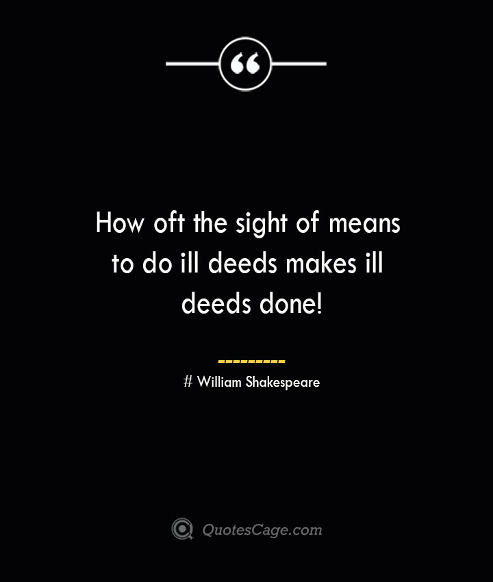 How oft the sight of means to do ill deeds makes ill deeds done William Shakespeare