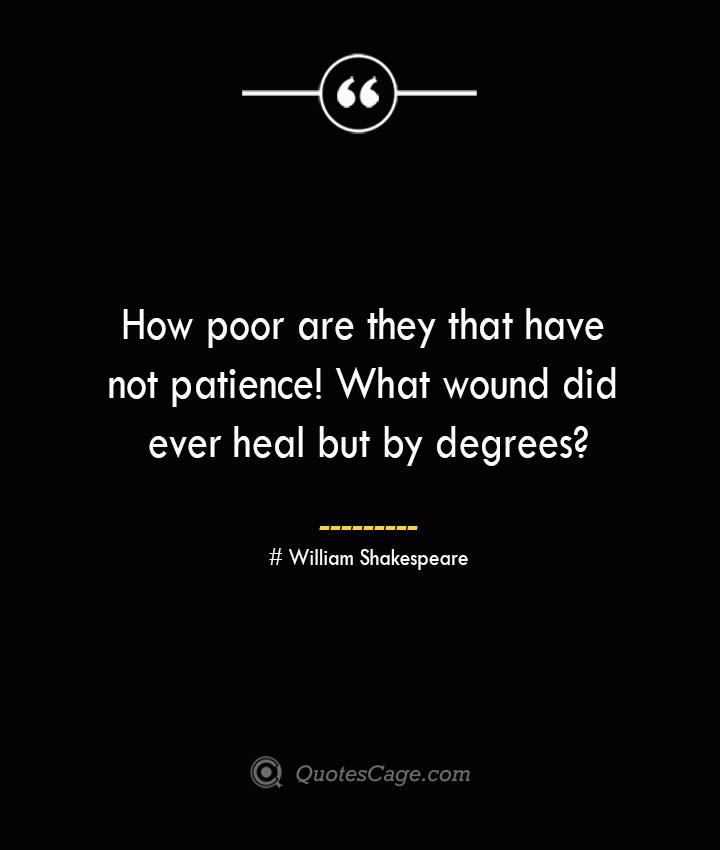 How poor are they that have not patience What wound did ever heal but by degrees William Shakespeare