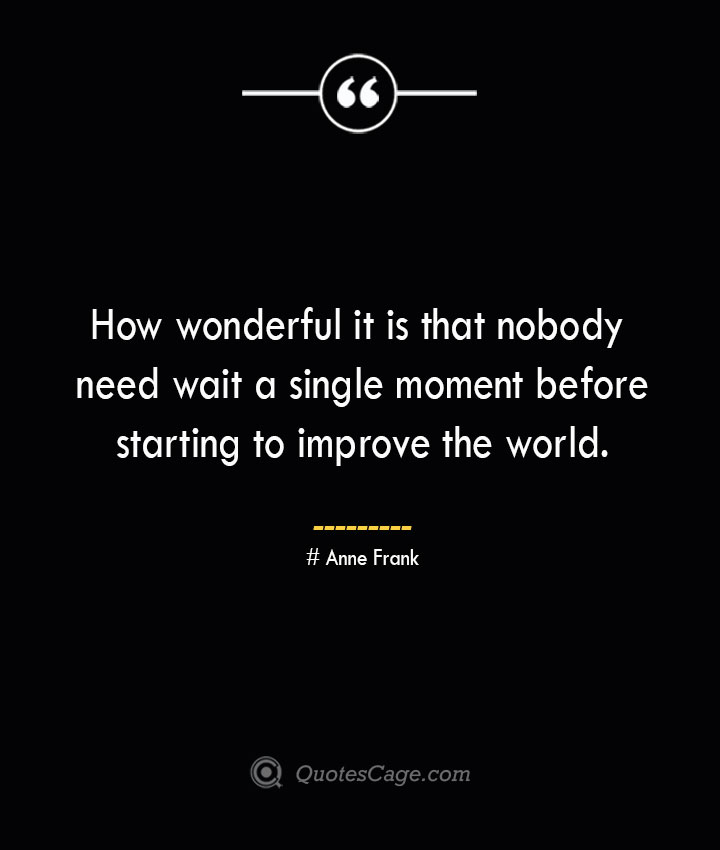 How wonderful it is that nobody need wait a single moment before starting to improve the world.— Anne Frank