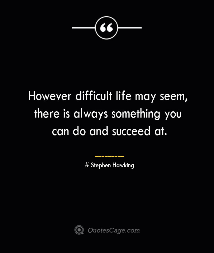 However difficult life may seem there is always something you can do and succeed at.— Stephen Hawking