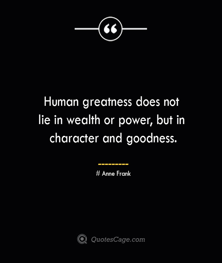 Human greatness does not lie in wealth or power but in character and goodness.— Anne Frank 1