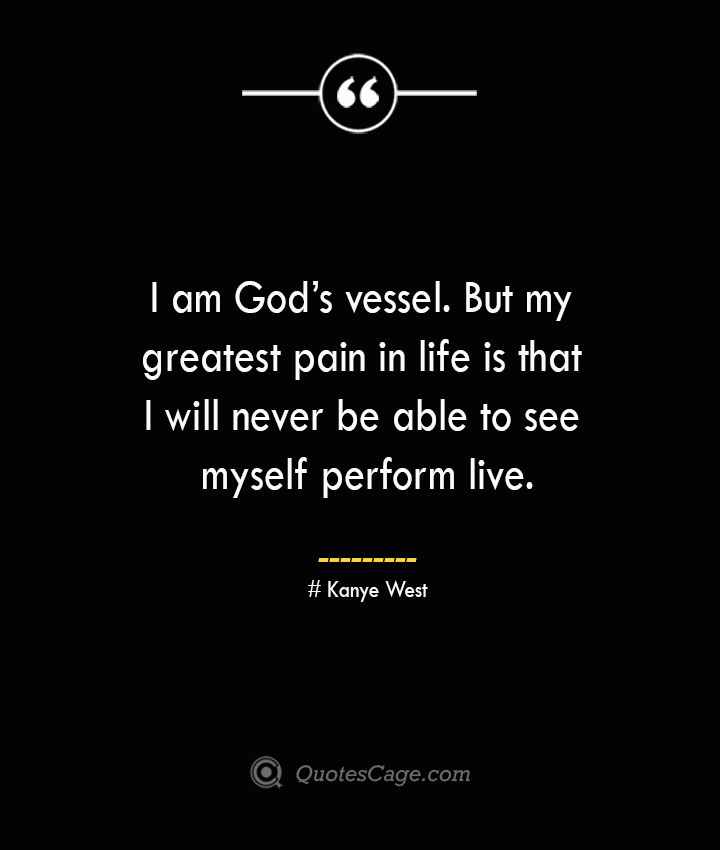 I am Gods vessel. But my greatest pain in life is that I will never be able to see myself perform live.— Kanye West