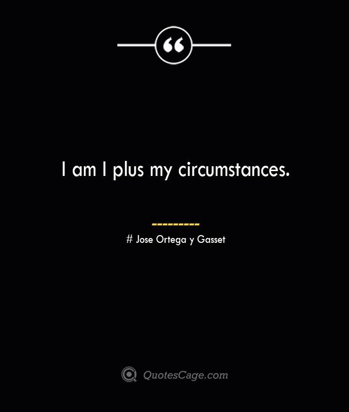 I am I plus my circumstances.— Jose Ortega y Gasset