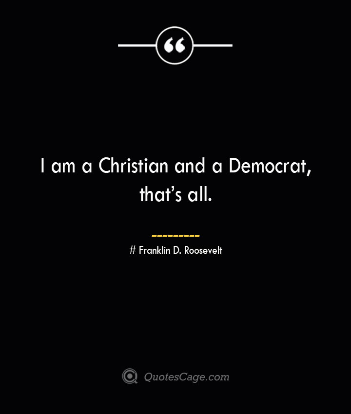 I am a Christian and a Democrat thats all.— Franklin D. Roosevelt
