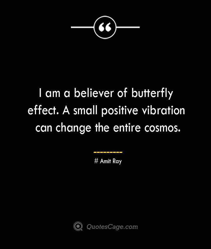 I am a believer of butterfly effect. A small positive vibration can change the entire cosmos.— Amit Ray