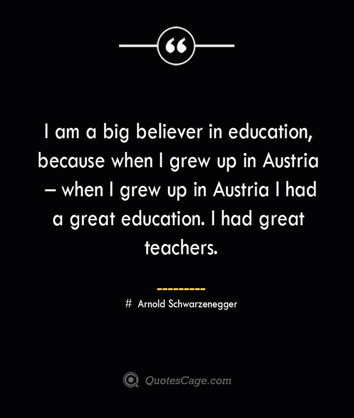 I am a big believer in education because when I grew up in Austria – when I grew up in Austria I had a great education. I had great teachers.— Arnold Schwarzenegger