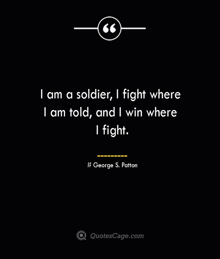 I am a soldier I fight where I am told and I win where I fight.— George S. Patton 1
