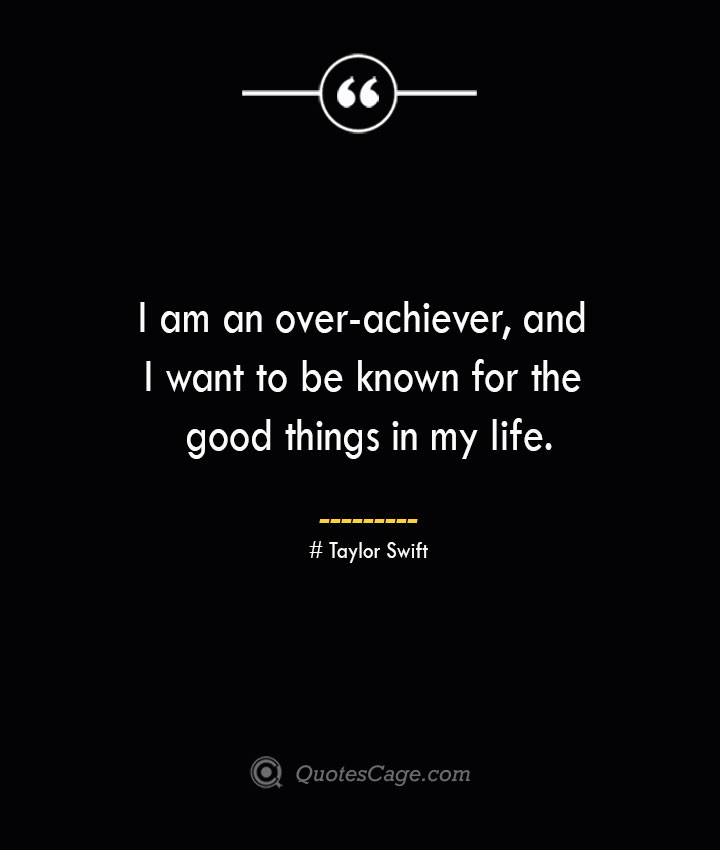 I am an over achiever and I want to be known for the good things in my life.— Taylor Swift 1