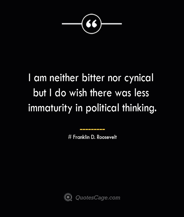 I am neither bitter nor cynical but I do wish there was less immaturity in political thinking.— Franklin D. Roosevelt