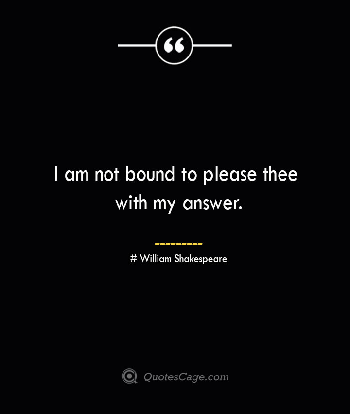I am not bound to please thee with my answer. William Shakespeare
