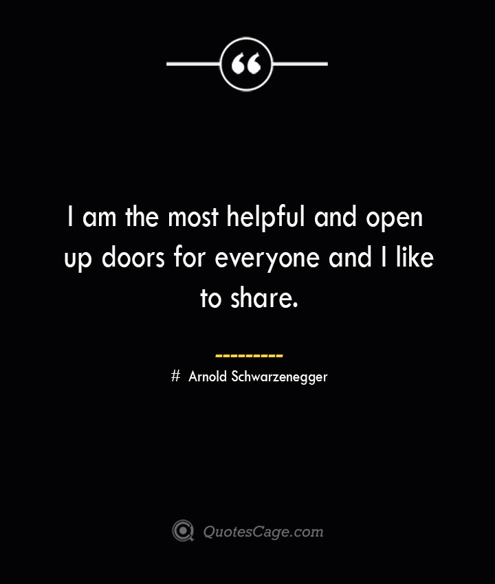 I am the most helpful and open up doors for everyone and I like to share.— Arnold Schwarzenegger