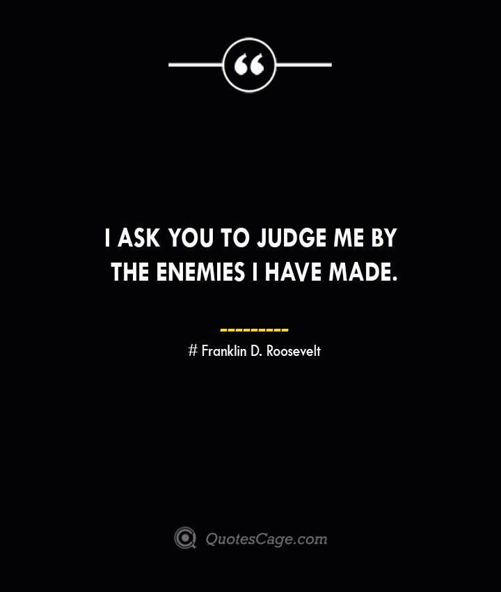 I ask you to judge me by the enemies I have made.— Franklin D. Roosevelt 1
