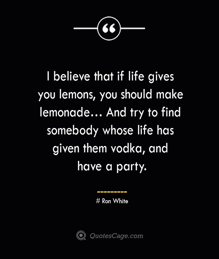 I believe that if life gives you lemons you should make lemonade… And try to find somebody whose life has given them vodka and have a party.— Ron White