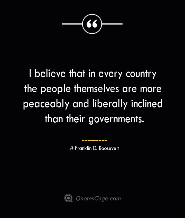 I believe that in every country the people themselves are more peaceably and liberally inclined than their governments.— Franklin D. Roosevelt