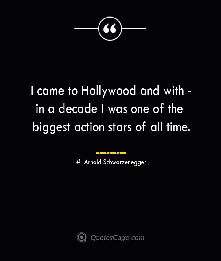 I came to Hollywood and within a decade I was one of the biggest action stars of all time.— Arnold Schwarzenegger