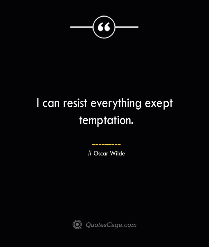 I can resist everything exept temptation.— Oscar Wilde