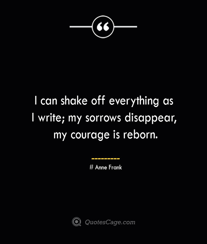 I can shake off everything as I write my sorrows disappear my courage is reborn.— Anne Frank