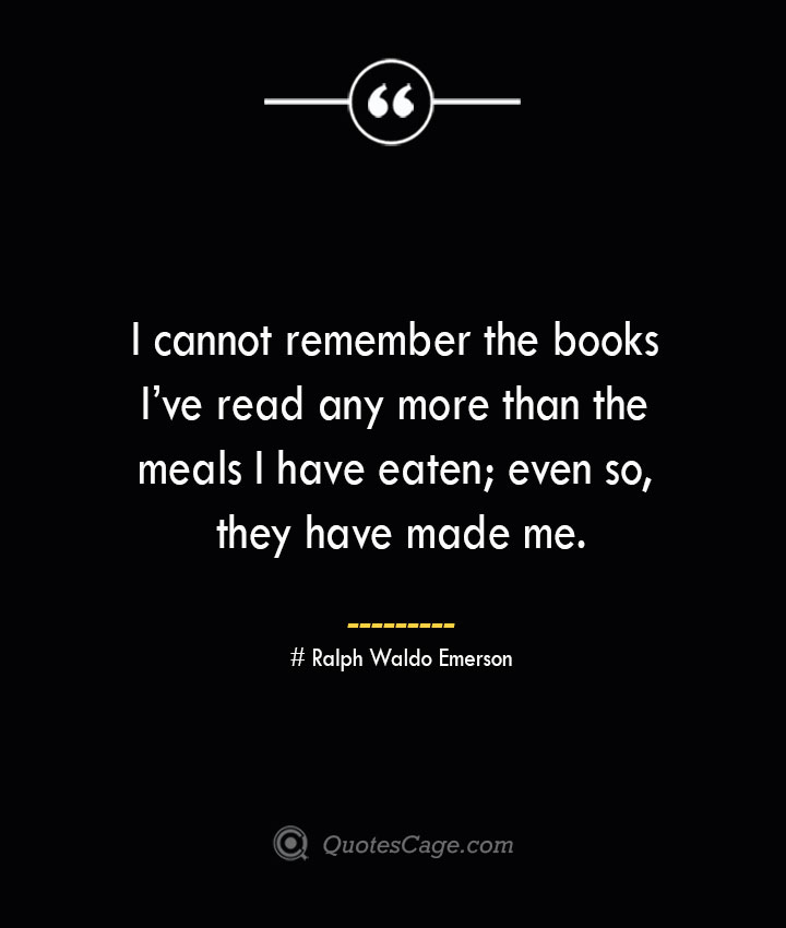 I cannot remember the books Ive read any more than the meals I have eaten even so they have made me.— Ralph Waldo Emerson