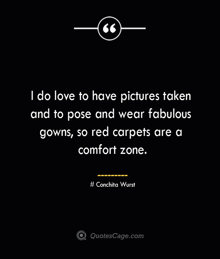 I do love to have pictures taken and to pose and wear fabulous gowns so red carpets are a comfort zone.— Conchita Wurst