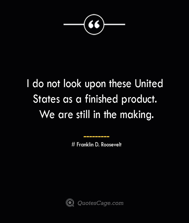 I do not look upon these United States as a finished product. We are still in the making.— Franklin D. Roosevelt