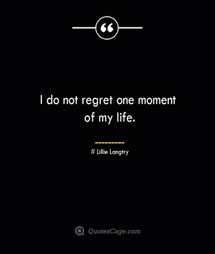 I do not regret one moment of my life.— Lillie Langtry