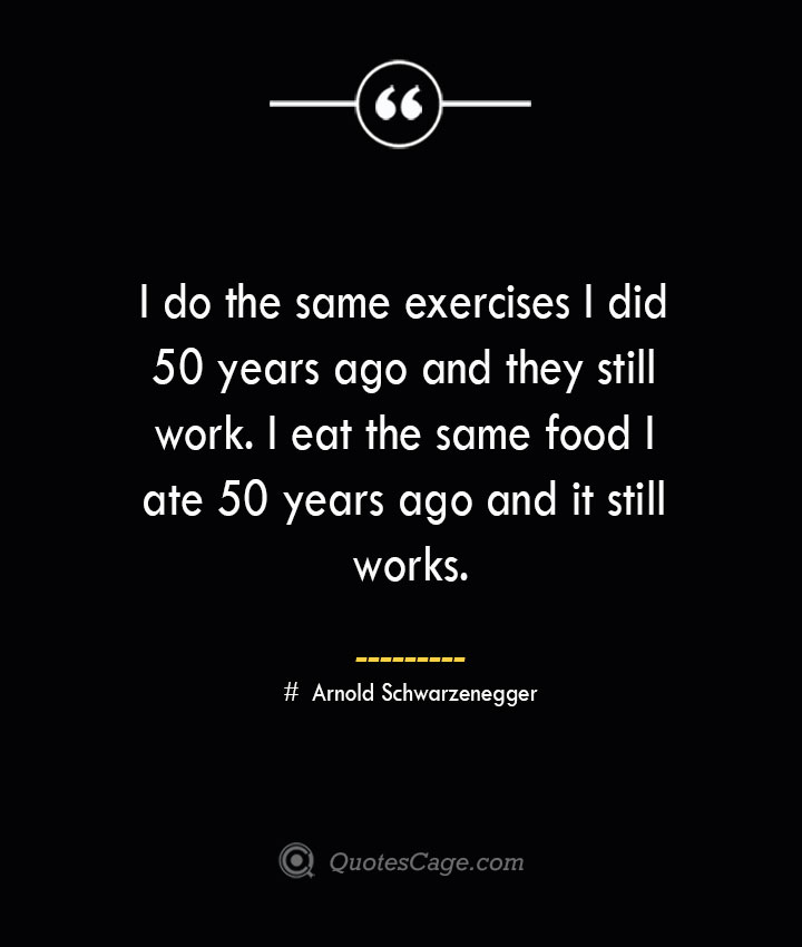 I do the same exercises I did 50 years ago and they still work. I eat the same food I ate 50 years ago and it still works.— Arnold Schwarzenegger