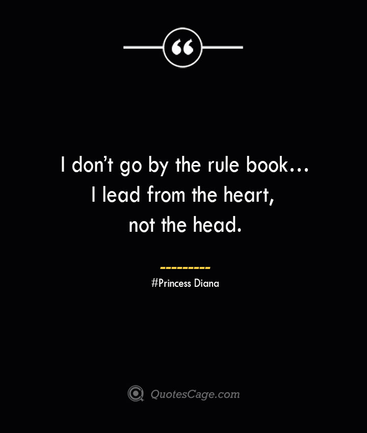 I dont go by the rule book…I lead from the heart not the head.— Princess Diana