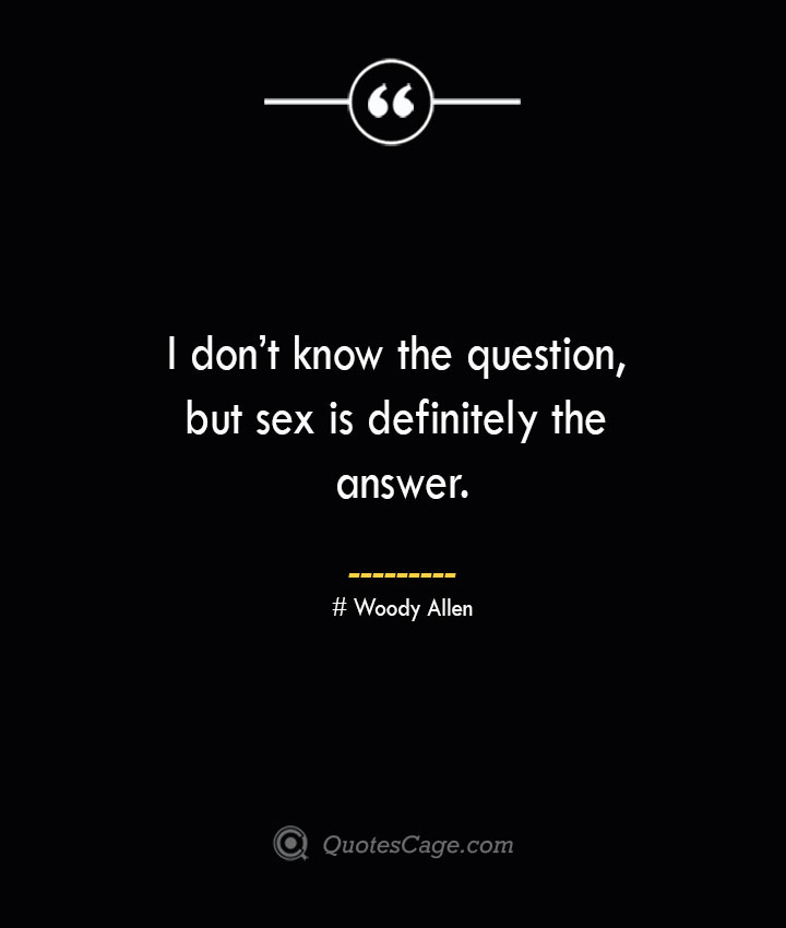 I dont know the question but sex is definitely the answer.— Woody Allen