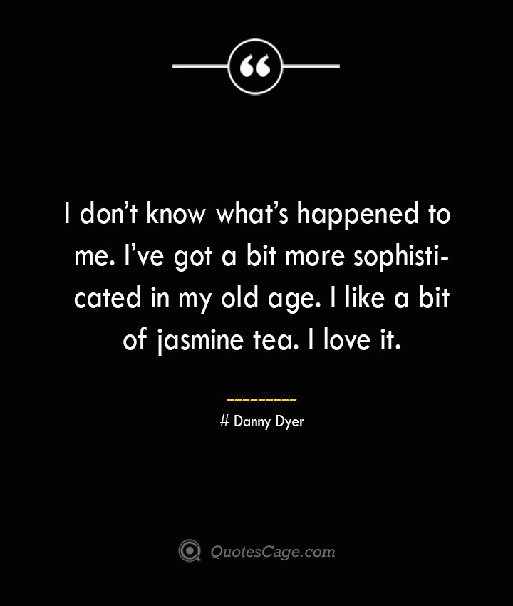I dont know whats happened to me. Ive got a bit more sophisticated in my old age. I like a bit of jasmine tea. I love it.— Danny Dyer