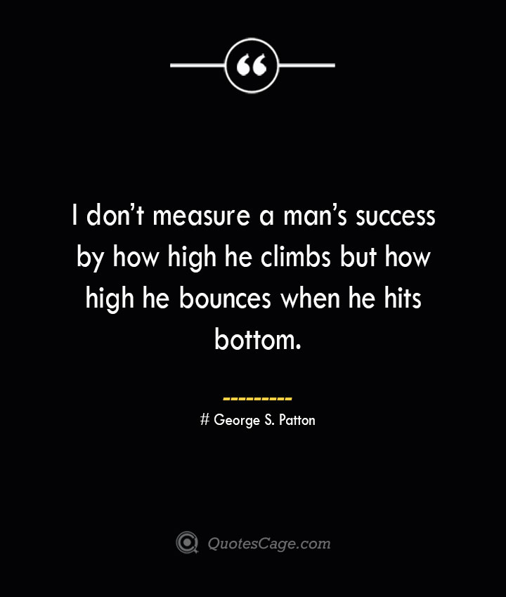 I dont measure a mans success by how high he climbs but how high he bounces when he hits bottom.— George S. Patton