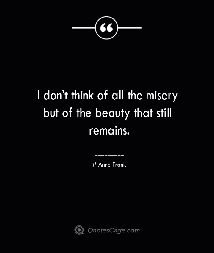 I dont think of all the misery but of the beauty that still remains.— Anne Frank