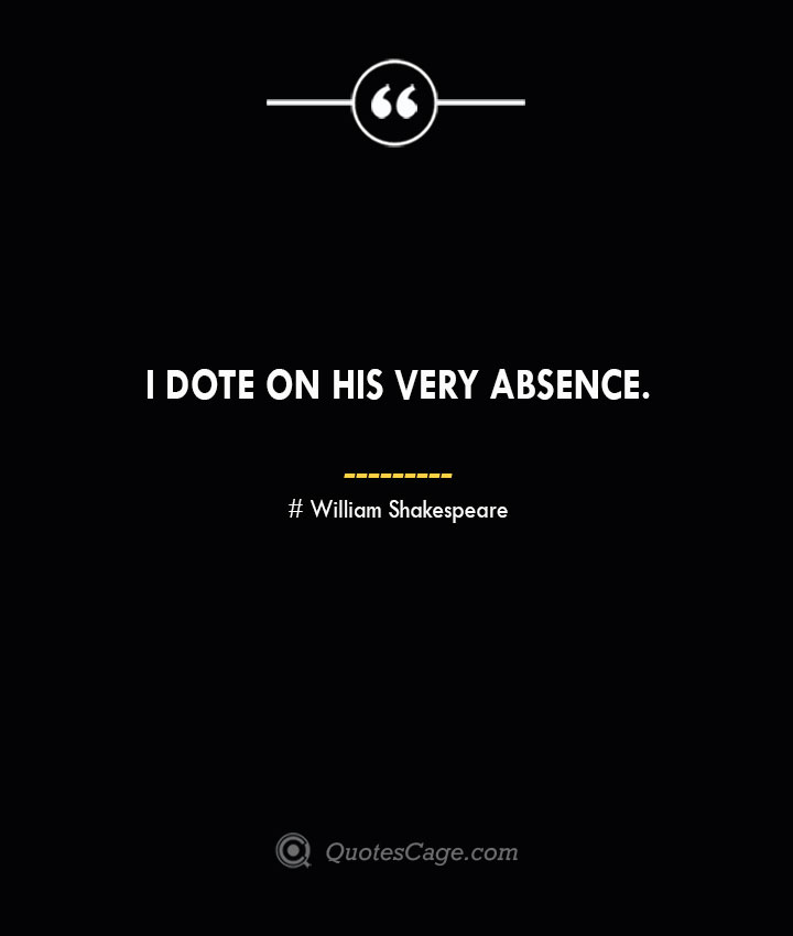 I dote on his very absence. William Shakespeare