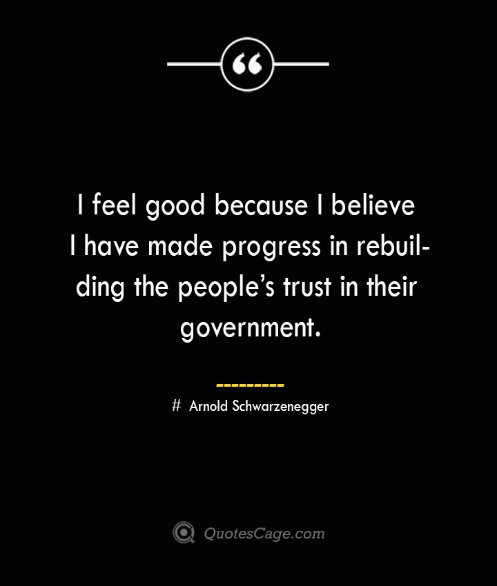 I feel good because I believe I have made progress in rebuilding the peoples trust in their government.— Arnold Schwarzenegger