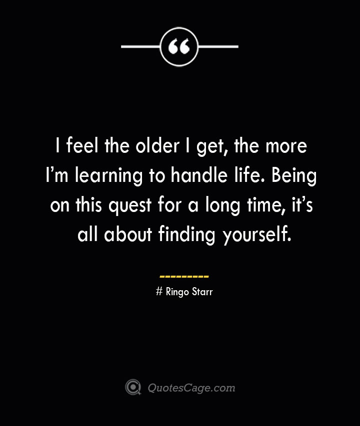 I feel the older I get the more Im learning to handle life. Being on this quest for a long time its all about finding yourself.— Ringo Starr