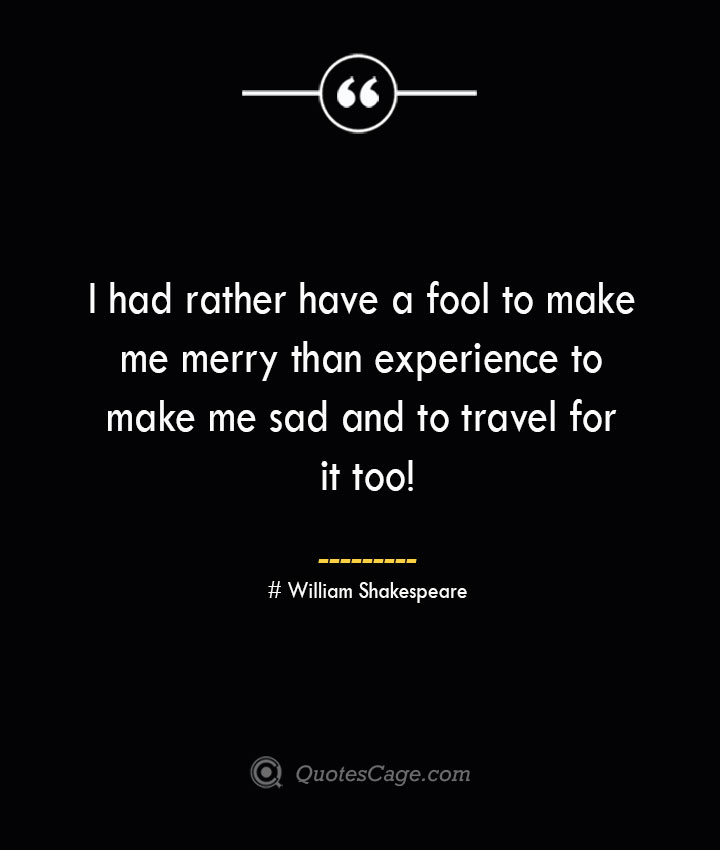 I had rather have a fool to make me merry than experience to make me sad and to travel for it too William Shakespeare 1