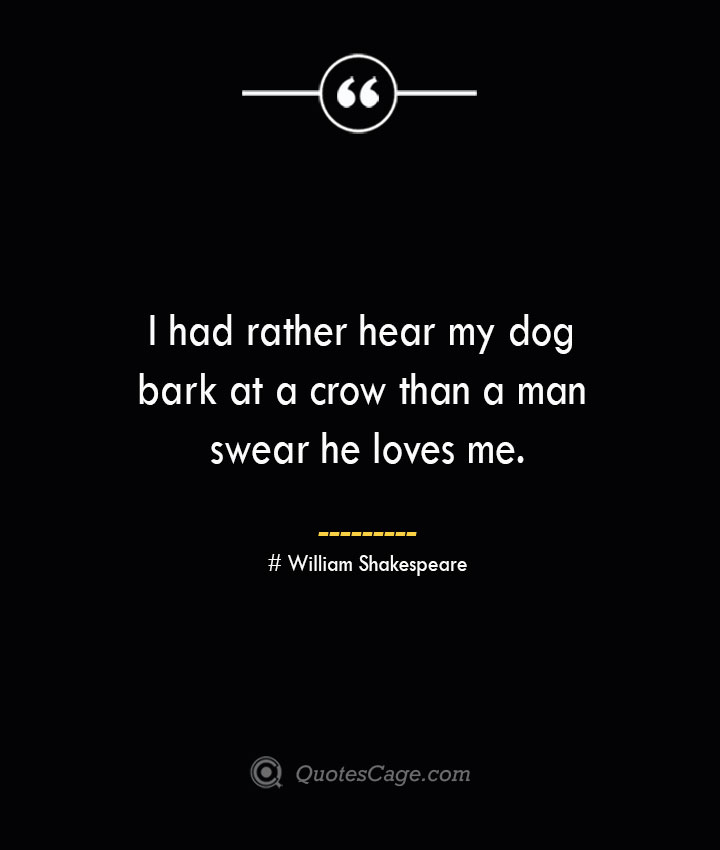 I had rather hear my dog bark at a crow than a man swear he loves me. William Shakespeare