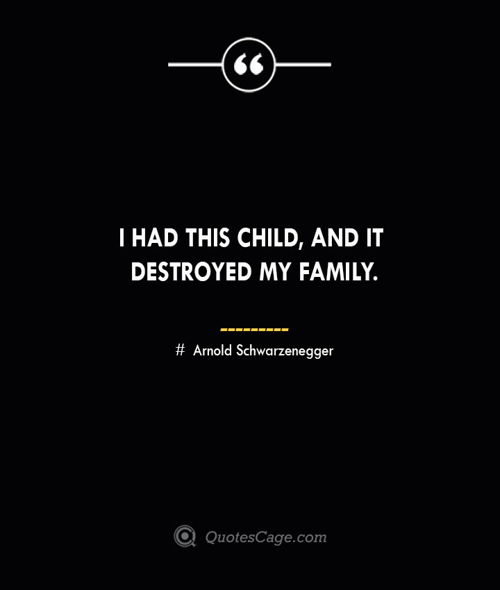 I had this child and it destroyed my family.— Arnold Schwarzenegger