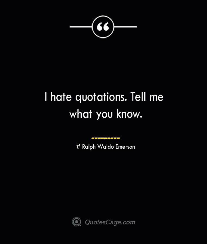 I hate quotations. Tell me what you know.— Ralph Waldo Emerson