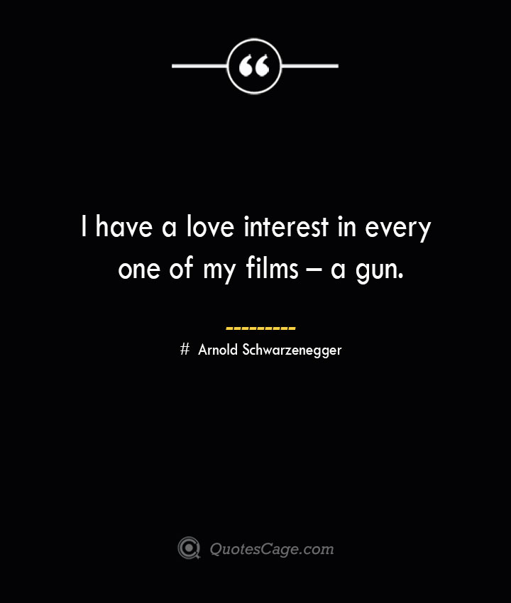 I have a love interest in every one of my films – a gun.— Arnold Schwarzenegger