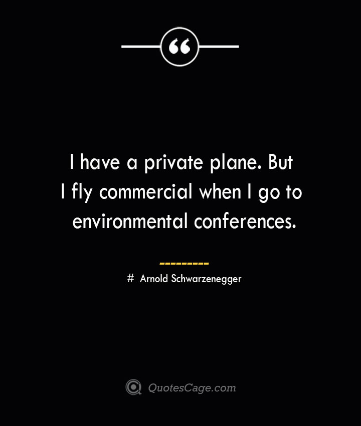 I have a private plane. But I fly commercial when I go to environmental conferences.— Arnold Schwarzenegger