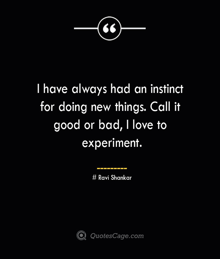 I have always had an instinct for doing new things. Call it good or bad I love to experiment.— Ravi Shankar