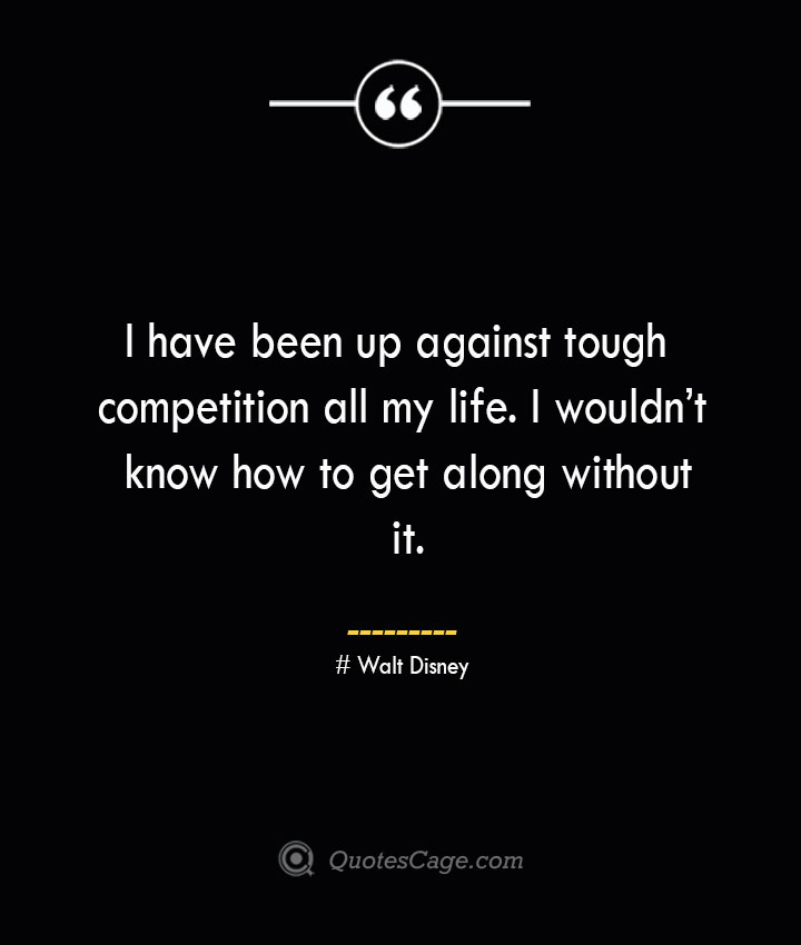 I have been up against tough competition all my life. I wouldnt know how to get along without it.— Walt Disney