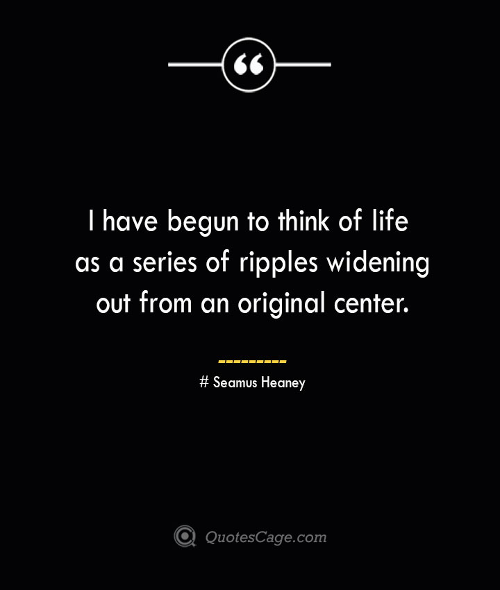 I have begun to think of life as a series of ripples widening out from an original center.— Seamus Heaney