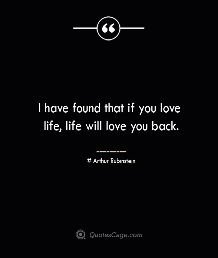 I have found that if you love life life will love you back.— Arthur Rubinstein