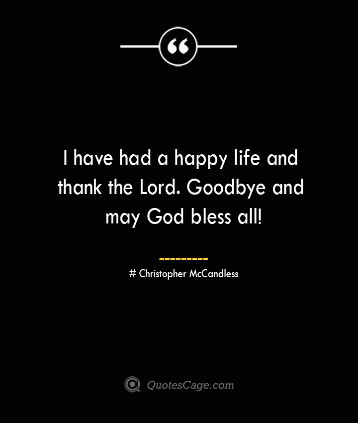 I have had a happy life and thank the Lord. Goodbye and may God bless all— Christopher McCandless 1