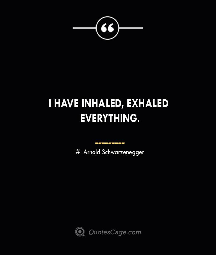 I have inhaled exhaled everything.— Arnold Schwarzenegger