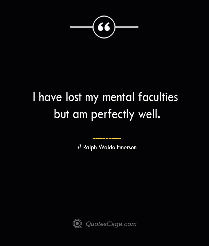 I have lost my mental faculties but am perfectly well.— Ralph Waldo Emerson