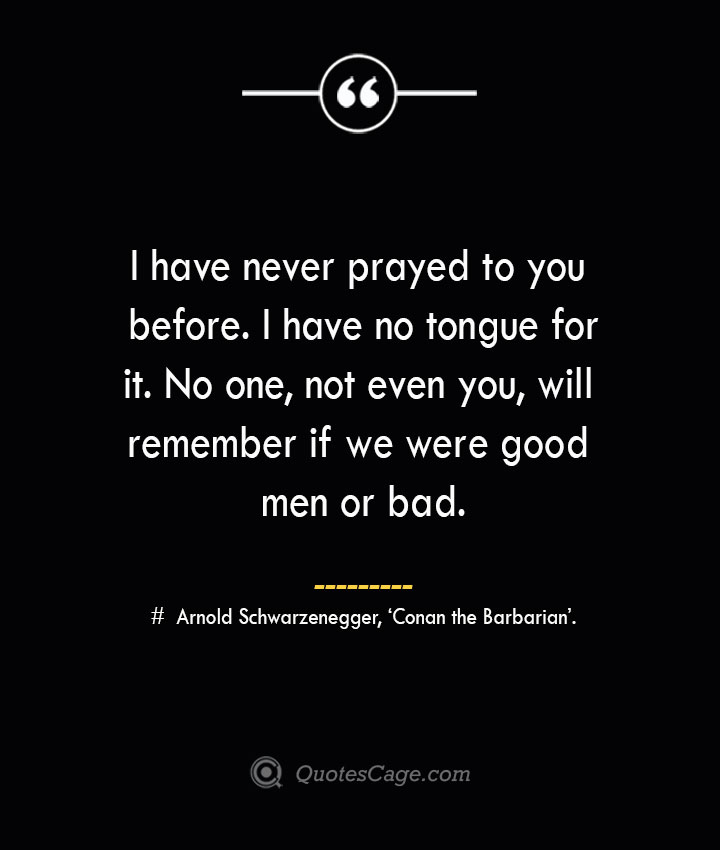 I have never prayed to you before. I have no tongue for it. No one not even you will remember if we were good men or bad.— Arnold Schwarzenegger 'Conan the Barbarian.